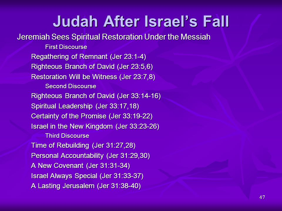 47 Judah After Israel's Fall Jeremiah Sees Spiritual Restoration Under the Messiah First Discourse Regathering of Remnant (Jer 23:1-4) Righteous Branc