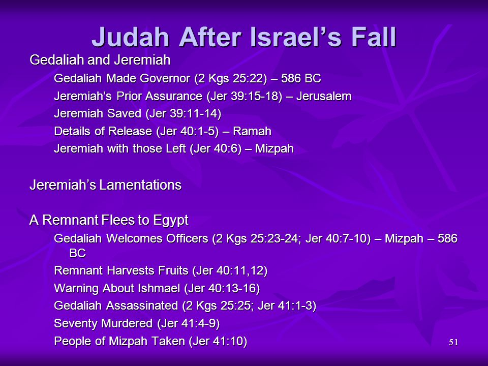 51 Judah After Israel's Fall Gedaliah and Jeremiah Gedaliah Made Governor (2 Kgs 25:22) – 586 BC Jeremiah's Prior Assurance (Jer 39:15-18) – Jerusalem