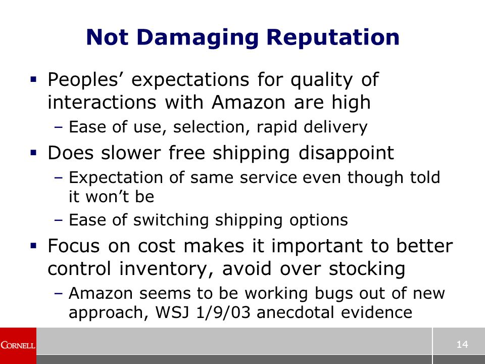 14 Not Damaging Reputation  Peoples' expectations for quality of interactions with Amazon are high –Ease of use, selection, rapid delivery  Does slower free shipping disappoint –Expectation of same service even though told it won't be –Ease of switching shipping options  Focus on cost makes it important to better control inventory, avoid over stocking –Amazon seems to be working bugs out of new approach, WSJ 1/9/03 anecdotal evidence