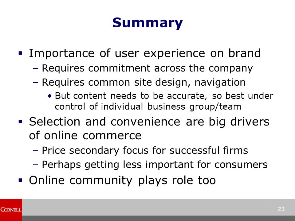 23 Summary  Importance of user experience on brand –Requires commitment across the company –Requires common site design, navigation But content needs to be accurate, so best under control of individual business group/team  Selection and convenience are big drivers of online commerce –Price secondary focus for successful firms –Perhaps getting less important for consumers  Online community plays role too