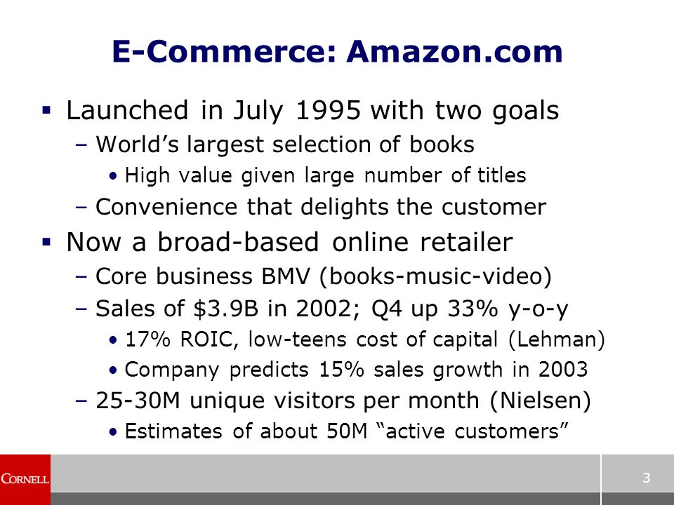 3 E-Commerce: Amazon.com  Launched in July 1995 with two goals –World's largest selection of books High value given large number of titles –Convenience that delights the customer  Now a broad-based online retailer –Core business BMV (books-music-video) –Sales of $3.9B in 2002; Q4 up 33% y-o-y 17% ROIC, low-teens cost of capital (Lehman) Company predicts 15% sales growth in 2003 –25-30M unique visitors per month (Nielsen) Estimates of about 50M active customers