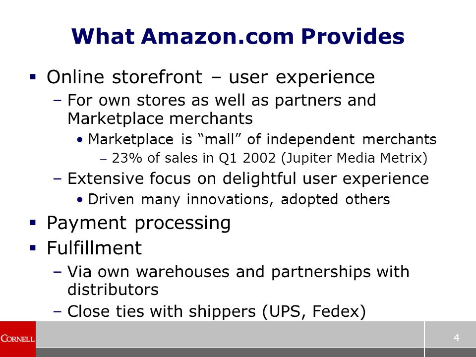 4 What Amazon.com Provides  Online storefront – user experience –For own stores as well as partners and Marketplace merchants Marketplace is mall of independent merchants 23% of sales in Q1 2002 (Jupiter Media Metrix) –Extensive focus on delightful user experience Driven many innovations, adopted others  Payment processing  Fulfillment –Via own warehouses and partnerships with distributors –Close ties with shippers (UPS, Fedex)
