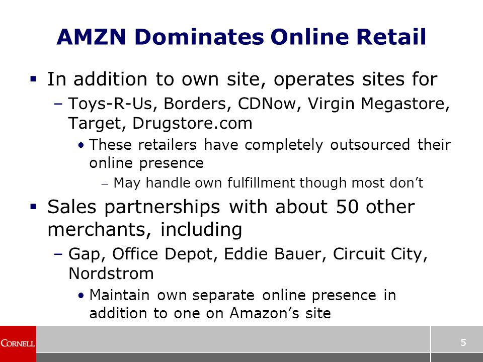 5 AMZN Dominates Online Retail  In addition to own site, operates sites for –Toys-R-Us, Borders, CDNow, Virgin Megastore, Target, Drugstore.com These retailers have completely outsourced their online presence May handle own fulfillment though most don't  Sales partnerships with about 50 other merchants, including –Gap, Office Depot, Eddie Bauer, Circuit City, Nordstrom Maintain own separate online presence in addition to one on Amazon's site