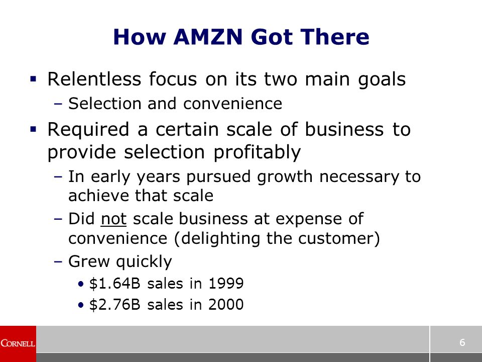 6 How AMZN Got There  Relentless focus on its two main goals –Selection and convenience  Required a certain scale of business to provide selection profitably –In early years pursued growth necessary to achieve that scale –Did not scale business at expense of convenience (delighting the customer) –Grew quickly $1.64B sales in 1999 $2.76B sales in 2000