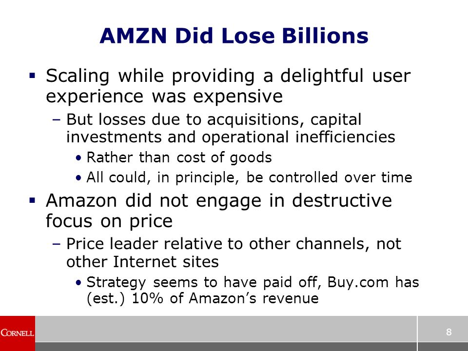8 AMZN Did Lose Billions  Scaling while providing a delightful user experience was expensive –But losses due to acquisitions, capital investments and operational inefficiencies Rather than cost of goods All could, in principle, be controlled over time  Amazon did not engage in destructive focus on price –Price leader relative to other channels, not other Internet sites Strategy seems to have paid off, Buy.com has (est.) 10% of Amazon's revenue