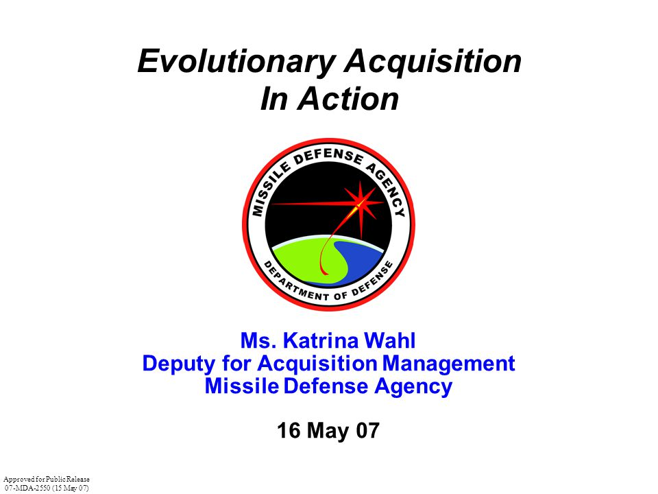 Evolutionary Acquisition In Action Ms. Katrina Wahl Deputy for Acquisition Management Missile Defense Agency 16 May 07 Approved for Public Release 07-