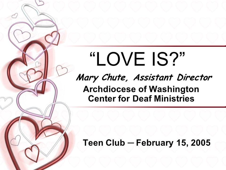 """""""LOVE IS?"""" Mary Chute, Assistant Director Archdiocese of Washington Center for Deaf Ministries Teen Club ─ February 15, 2005"""