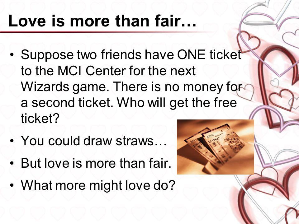 Love is more than fair… Suppose two friends have ONE ticket to the MCI Center for the next Wizards game. There is no money for a second ticket. Who wi