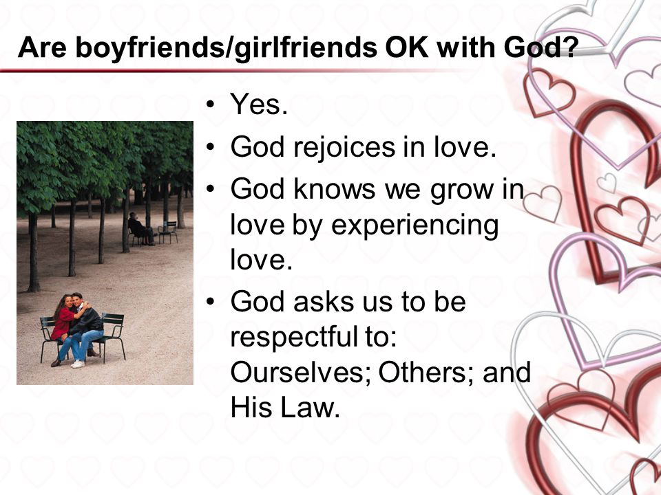 Are boyfriends/girlfriends OK with God? Yes. God rejoices in love. God knows we grow in love by experiencing love. God asks us to be respectful to: Ou