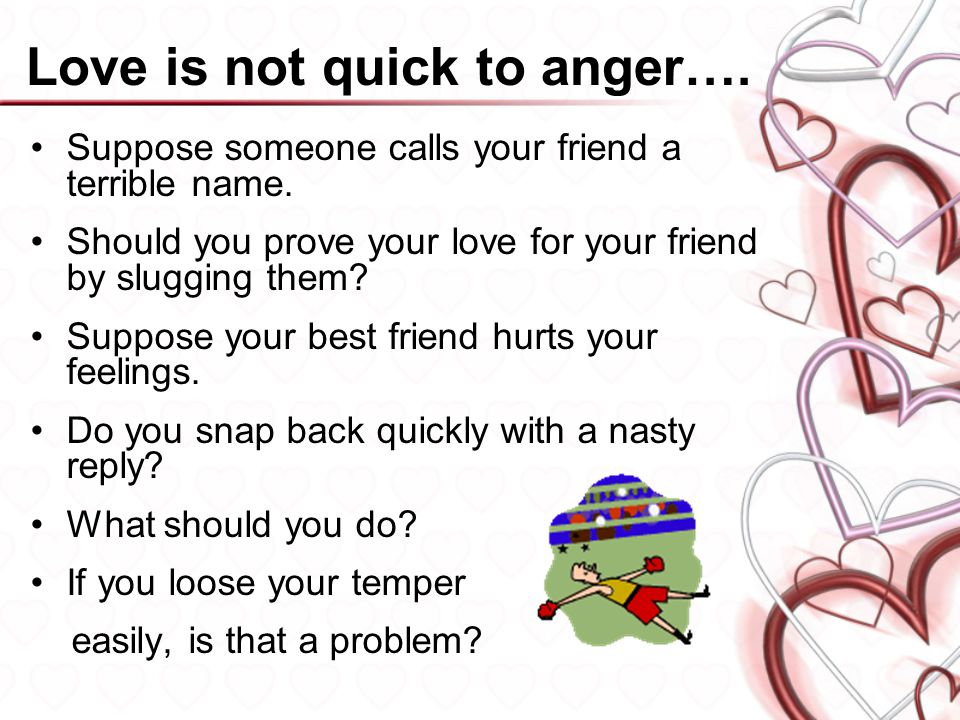 Love is not quick to anger…. Suppose someone calls your friend a terrible name. Should you prove your love for your friend by slugging them? Suppose y