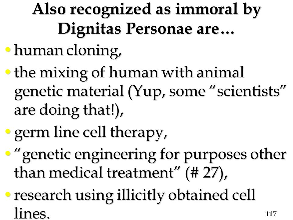 Also recognized as immoral by Dignitas Personae are… human cloning,human cloning, the mixing of human with animal genetic material (Yup, some scientists are doing that!),the mixing of human with animal genetic material (Yup, some scientists are doing that!), germ line cell therapy,germ line cell therapy, genetic engineering for purposes other than medical treatment (# 27), genetic engineering for purposes other than medical treatment (# 27), research using illicitly obtained cell lines.research using illicitly obtained cell lines.