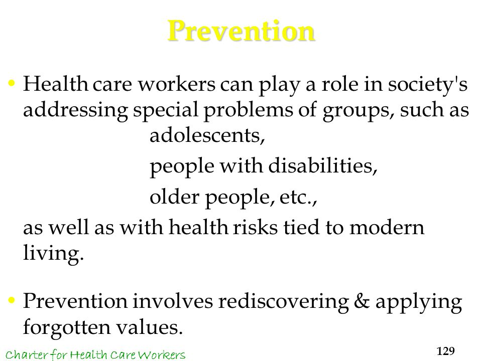 Prevention Health care workers can play a role in society s addressing special problems of groups, such as adolescents, people with disabilities, older people, etc., as well as with health risks tied to modern living.