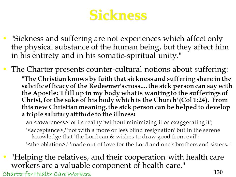 Sickness Sickness and suffering are not experiences which affect only the physical substance of the human being, but they affect him in his entirety and in his somatic-spiritual unity. The Charter presents counter-cultural notions about suffering: The Christian knows by faith that sickness and suffering share in the salvific efficacy of the Redeemer s cross....