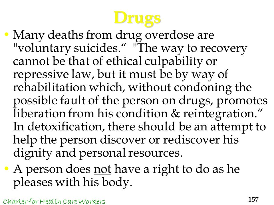 Drugs Many deaths from drug overdose are voluntary suicides. The way to recovery cannot be that of ethical culpability or repressive law, but it must be by way of rehabilitation which, without condoning the possible fault of the person on drugs, promotes liberation from his condition & reintegration. In detoxification, there should be an attempt to help the person discover or rediscover his dignity and personal resources.
