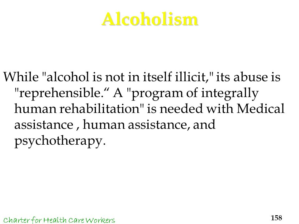 Alcoholism While alcohol is not in itself illicit, its abuse is reprehensible. A program of integrally human rehabilitation is needed with Medical assistance, human assistance, and psychotherapy.