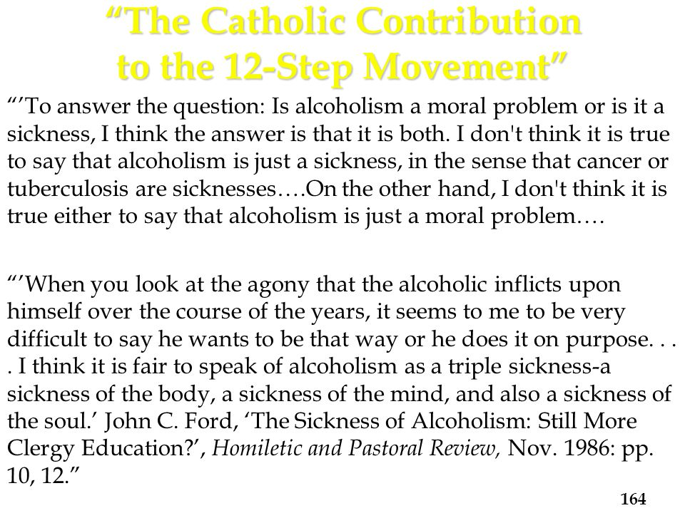 'To answer the question: Is alcoholism a moral problem or is it a sickness, I think the answer is that it is both.