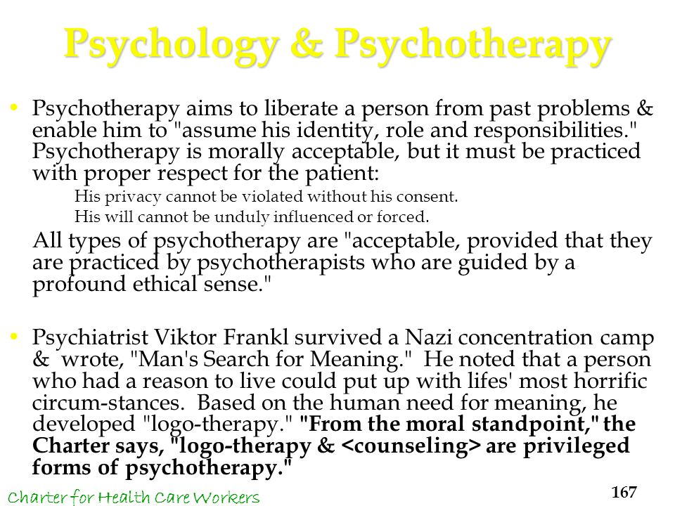 Psychology & Psychotherapy Psychotherapy aims to liberate a person from past problems & enable him to assume his identity, role and responsibilities. Psychotherapy is morally acceptable, but it must be practiced with proper respect for the patient: His privacy cannot be violated without his consent.