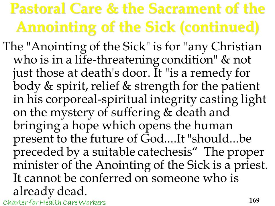 Pastoral Care & the Sacrament of the Annointing of the Sick (continued) The Anointing of the Sick is for any Christian who is in a life-threatening condition & not just those at death s door.