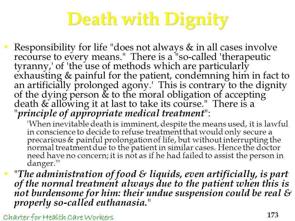 Death with Dignity Responsibility for life does not always & in all cases involve recourse to every means. There is a so-called therapeutic tyranny, of the use of methods which are particularly exhausting & painful for the patient, condemning him in fact to an artificially prolonged agony. This is contrary to the dignity of the dying person & to the moral obligation of accepting death & allowing it at last to take its course. There is a principle of appropriate medical treatment : When inevitable death is imminent, despite the means used, it is lawful in conscience to decide to refuse treatment that would only secure a precarious & painful prolongation of life, but without interrupting the normal treatment due to the patient in similar cases.