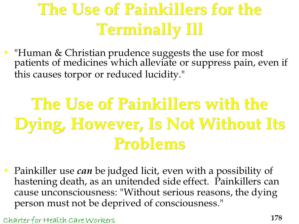 The Use of Painkillers for the Terminally Ill Human & Christian prudence suggests the use for most patients of medicines which alleviate or suppress pain, even if this causes torpor or reduced lucidity. The Use of Painkillers with the Dying, However, Is Not Without Its Problems Painkiller use can be judged licit, even with a possibility of hastening death, as an unitended side effect.