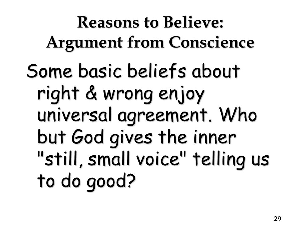 Reasons to Believe: Argument from Conscience Some basic beliefs about right & wrong enjoy universal agreement.