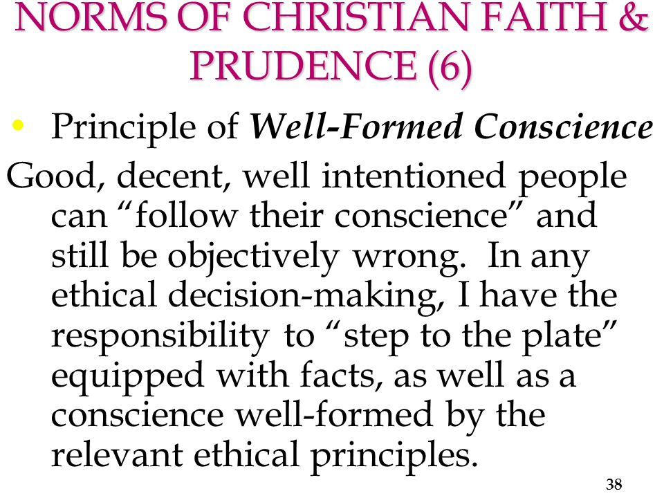NORMS OF CHRISTIAN FAITH & PRUDENCE (6) Principle of Well-Formed Conscience Good, decent, well intentioned people can follow their conscience and still be objectively wrong.