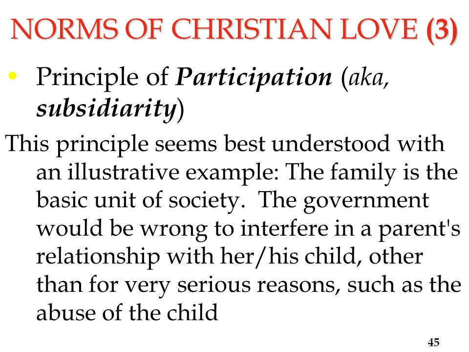 NORMS OF CHRISTIAN LOVE (3) Principle of Participation ( aka, subsidiarity ) This principle seems best understood with an illustrative example: The family is the basic unit of society.