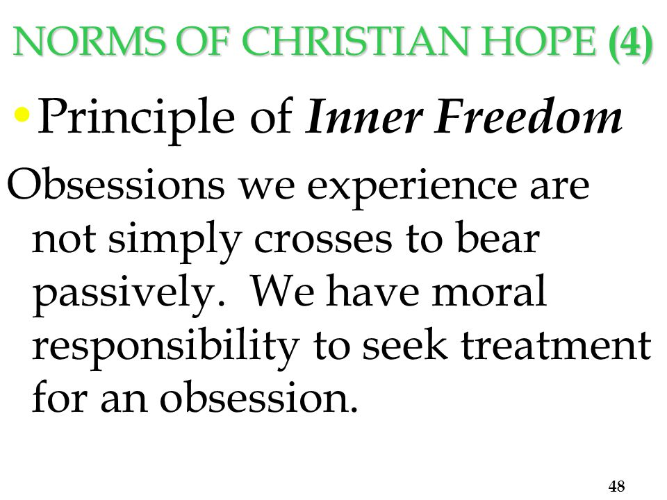 NORMS OF CHRISTIAN HOPE (4) Principle of Inner Freedom Obsessions we experience are not simply crosses to bear passively.