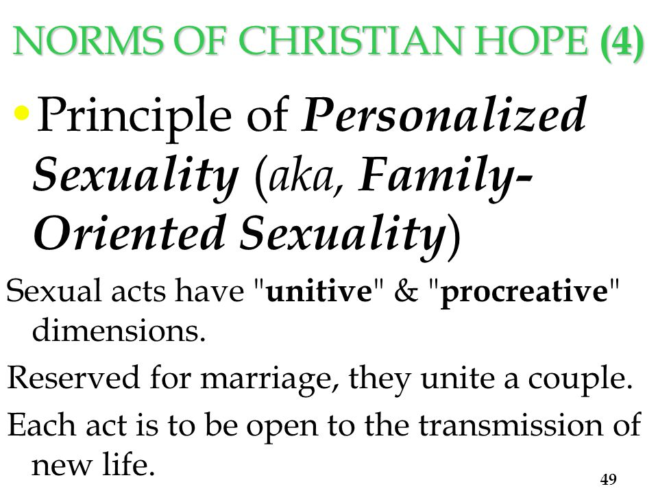NORMS OF CHRISTIAN HOPE (4) Principle of Personalized Sexuality ( aka, Family- Oriented Sexuality ) Sexual acts have unitive & procreative dimensions.
