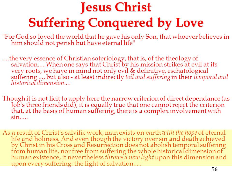 Jesus Christ Suffering Conquered by Love For God so loved the world that he gave his only Son, that whoever believes in him should not perish but have eternal life ....the very essence of Christian soteriology, that is, of the theology of salvation.....When one says that Christ by his mission strikes at evil at its very roots, we have in mind not only evil & definitive, eschatological suffering..., but also - at least indirectly toil and suffering in their temporal and historical dimension....