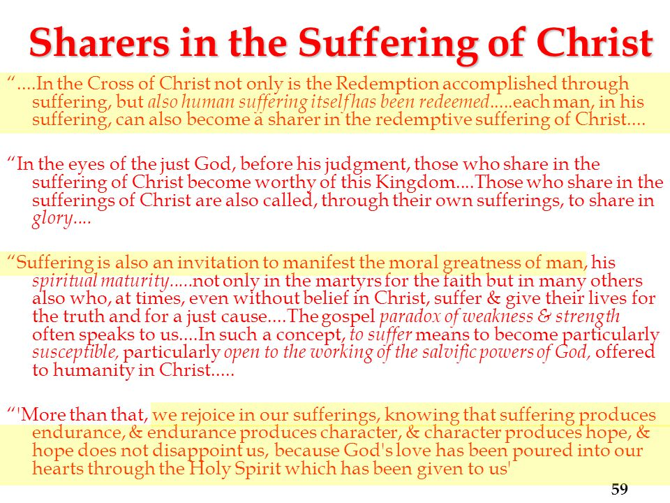 Sharers in the Suffering of Christ ....In the Cross of Christ not only is the Redemption accomplished through suffering, but also human suffering itself has been redeemed.....each man, in his suffering, can also become a sharer in the redemptive suffering of Christ....
