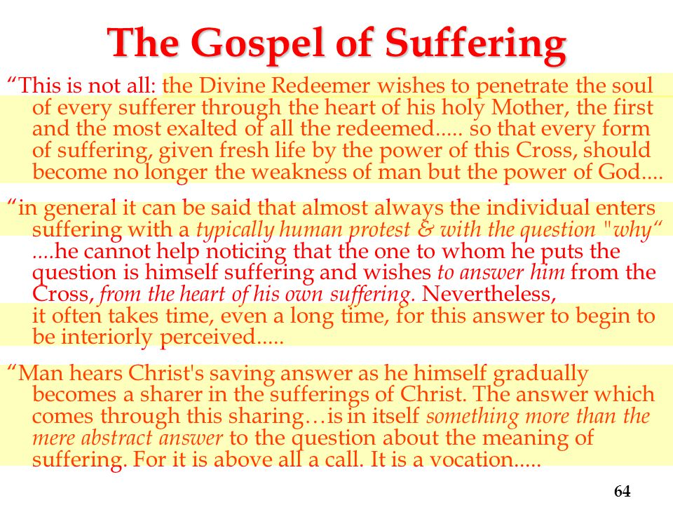 The Gospel of Suffering This is not all: the Divine Redeemer wishes to penetrate the soul of every sufferer through the heart of his holy Mother, the first and the most exalted of all the redeemed.....