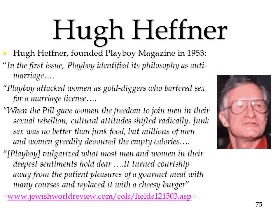 Hugh Heffner  Hugh Heffner, founded Playboy Magazine in 1953: In the first issue, Playboy identified its philosophy as anti- marriage….