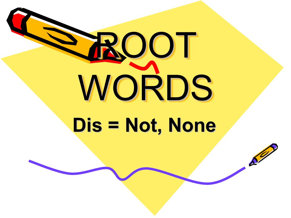 ROOT WORDS Dis = Not, None