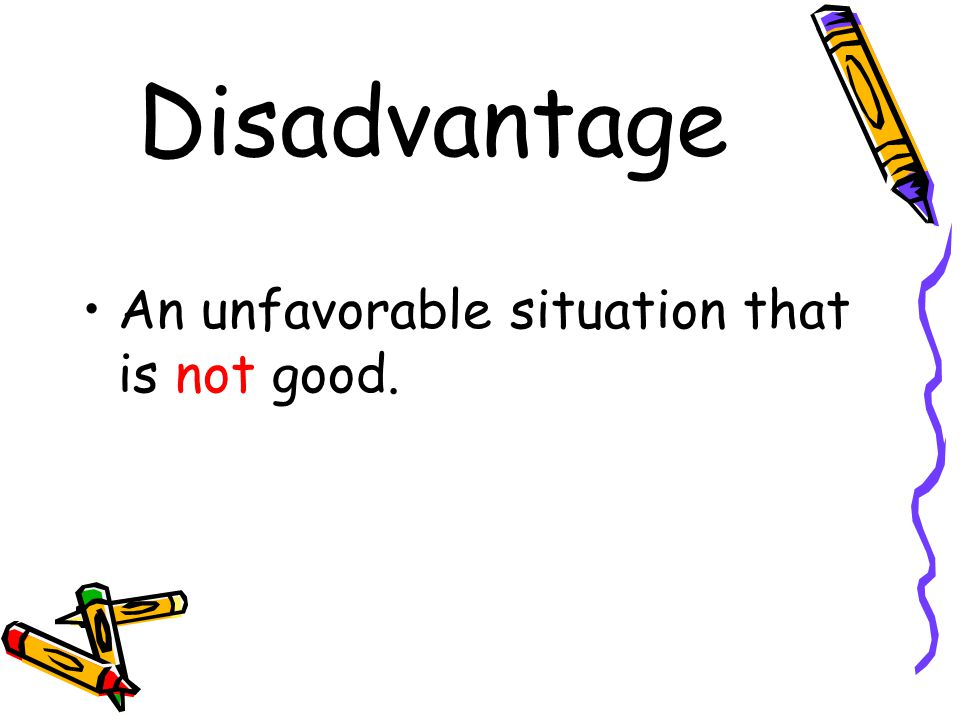 Disadvantage An unfavorable situation that is not good.