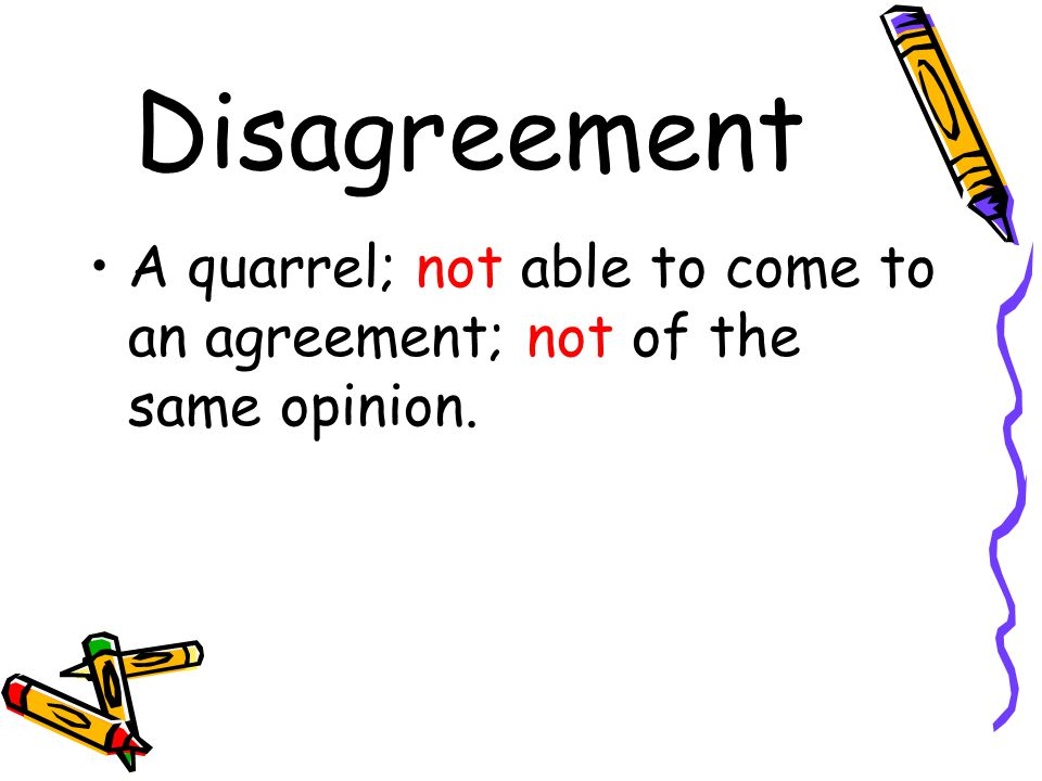 Disagreement A quarrel; not able to come to an agreement; not of the same opinion.