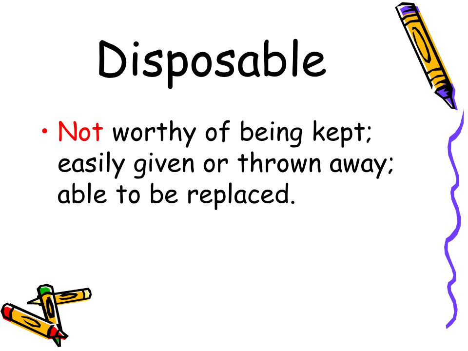 Disposable Not worthy of being kept; easily given or thrown away; able to be replaced.