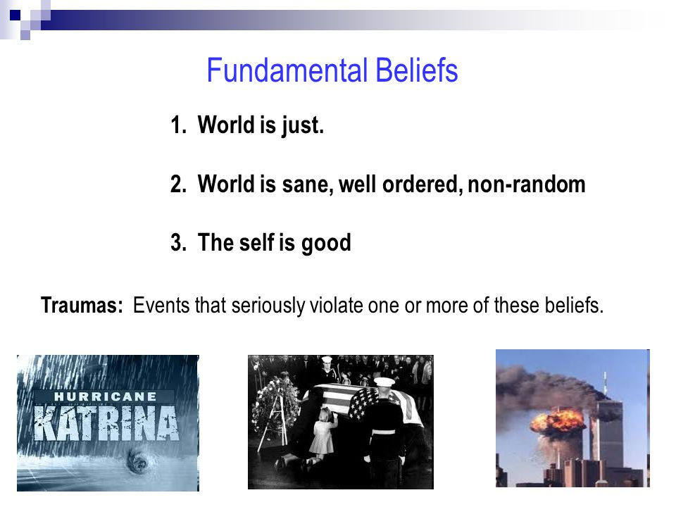 Fundamental Beliefs 1. World is just. 2. World is sane, well ordered, non-random 3.