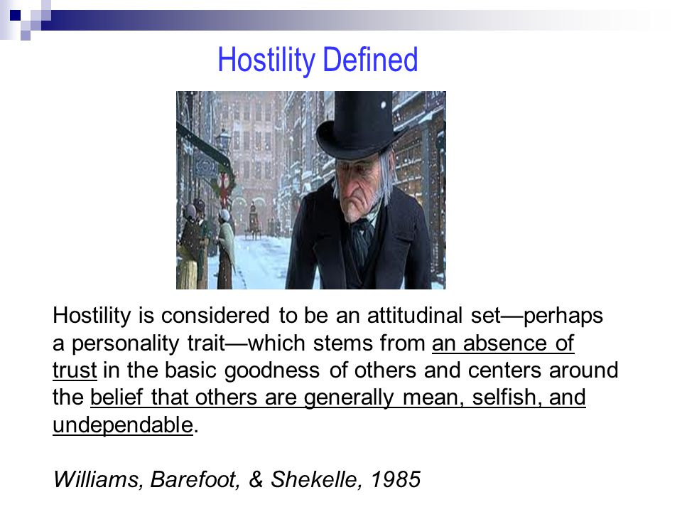 Hostility is considered to be an attitudinal set—perhaps a personality trait—which stems from an absence of trust in the basic goodness of others and centers around the belief that others are generally mean, selfish, and undependable.