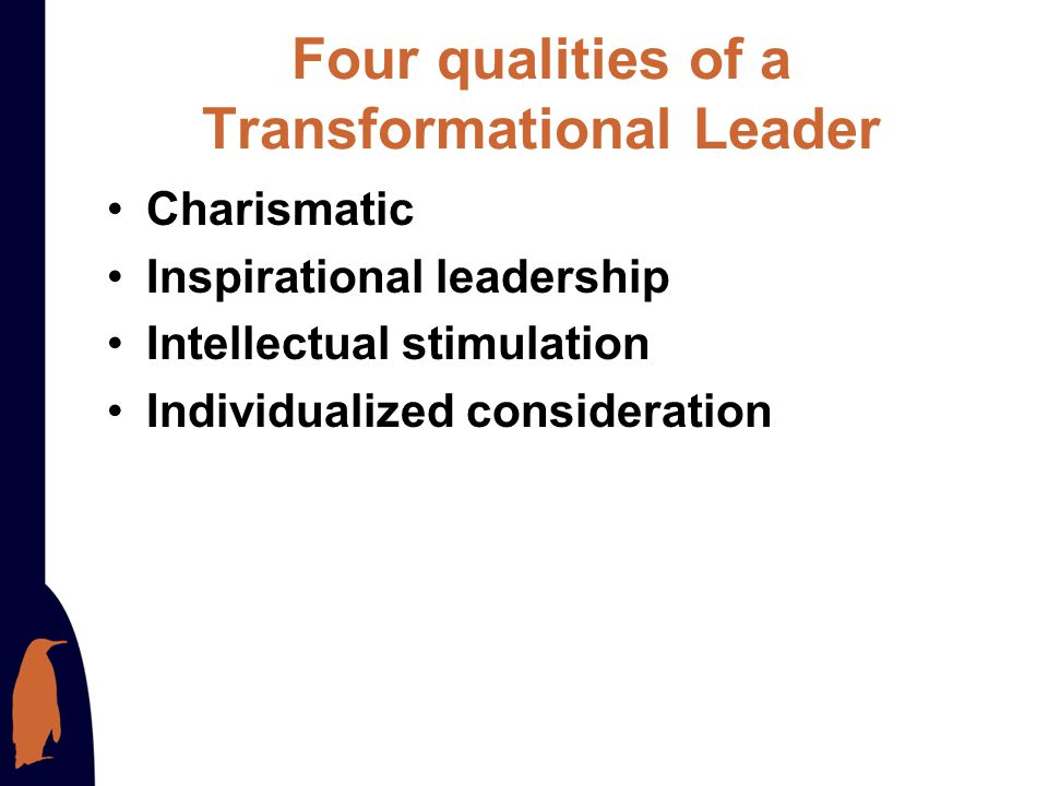 Attributes of Transformational Leaders Charismatic Create a vision Encourage the personal development of their staff Provide supportive leadership Pra