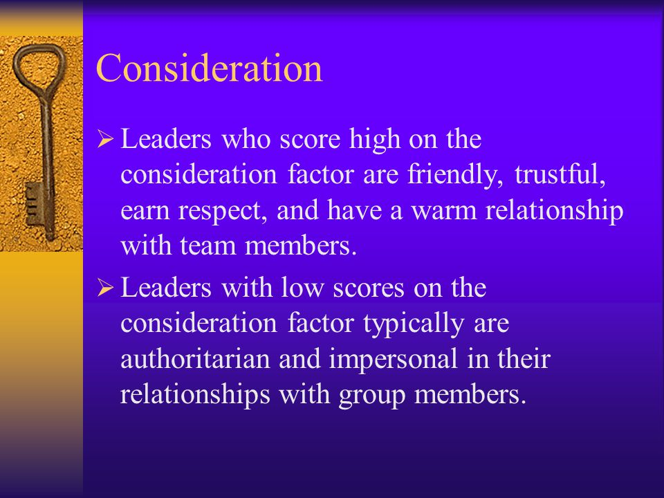 Consideration  The leader creates an environment by:  Being friendly and approachable  Looking out for the personal welfare of the group  Keeping