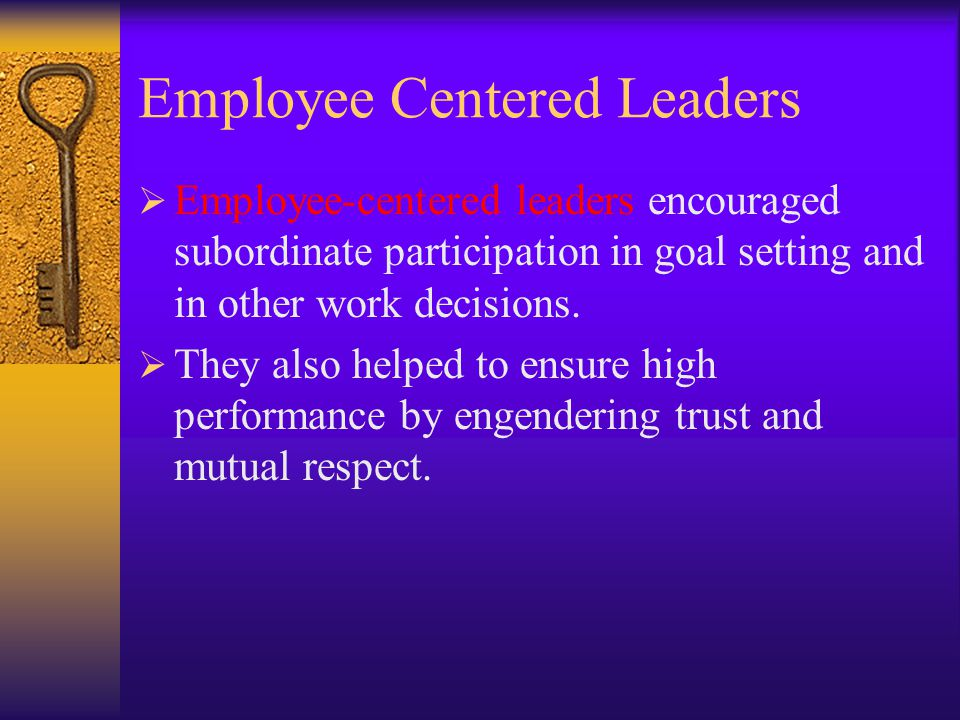 Production Centered Leaders  Production-centered leaders set tight work standards, organized tasks carefully, and prescribed the work methods to be f