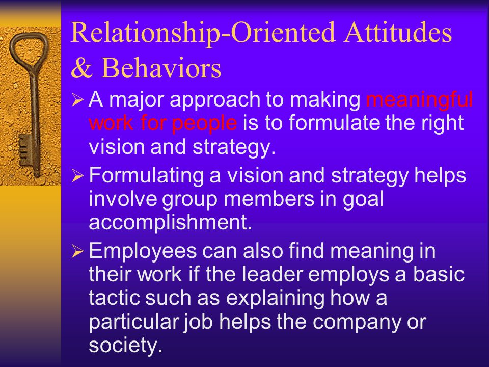 Relationship-Oriented Attitudes & Behaviors  Satisfaction of Human Needs  To inspire people, effective leaders motivate people by satisfying higher-