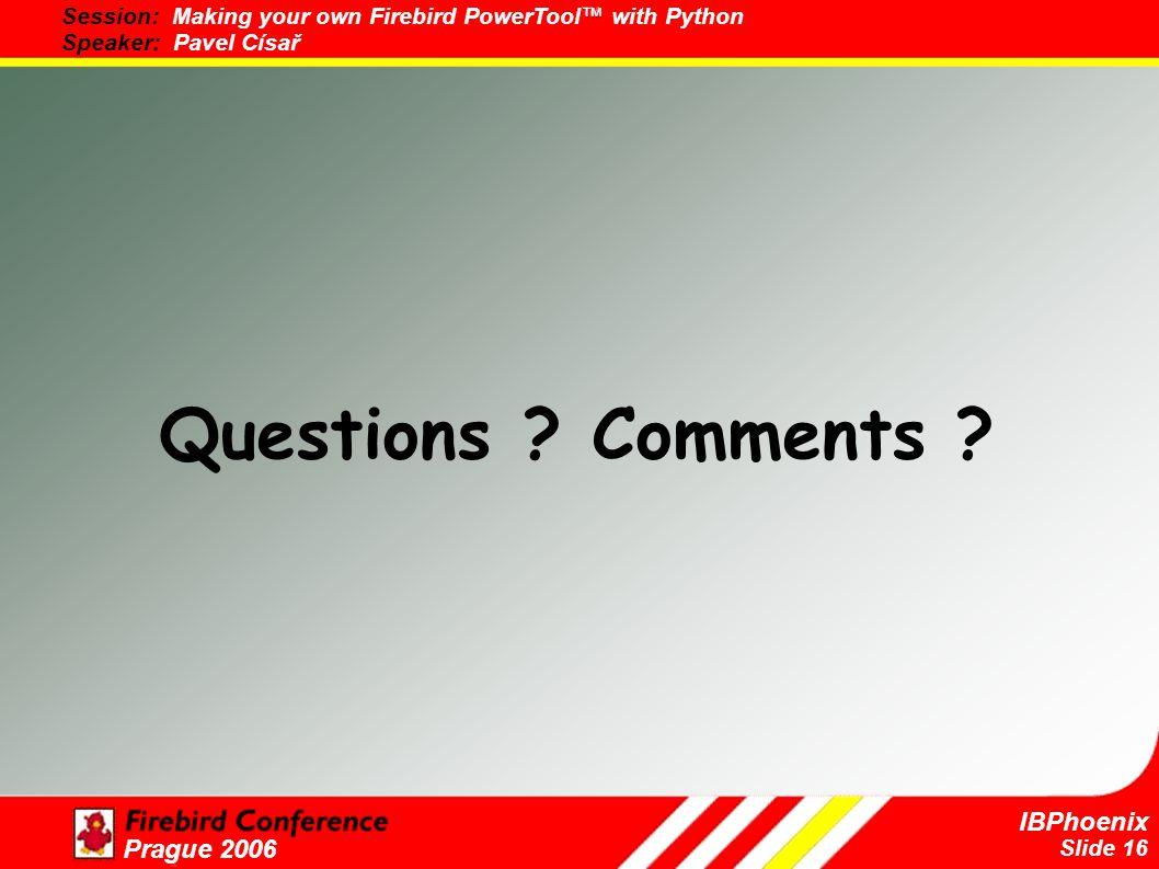 Slide 16 IBPhoenix Prague 2006 Questions ? Comments ?