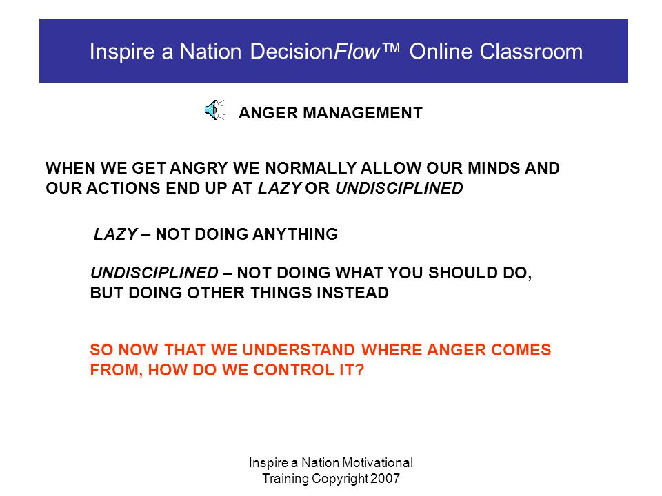 www.inspireanation.net copyright 2007 Inspire a Nation DecisionFlow™ Online Classroom ANGER IS USUALLY A PRODUCT OF IRRITATION AND FRUSTRATION OVER TIME AND MULTIPLE SITUATIONS.
