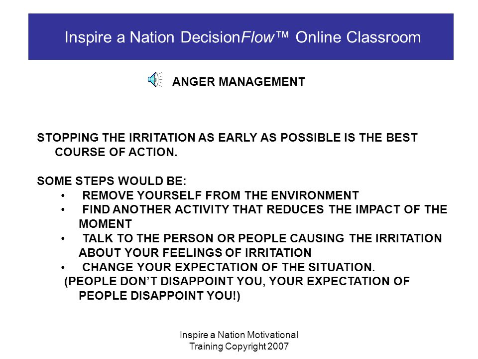 Inspire a Nation Motivational Training Copyright 2007 Inspire a Nation DecisionFlow™ Online Classroom ANGER MANAGEMENT WHEN WE GET ANGRY WE NORMALLY ALLOW OUR MINDS AND OUR ACTIONS END UP AT LAZY OR UNDISCIPLINED LAZY – NOT DOING ANYTHING UNDISCIPLINED – NOT DOING WHAT YOU SHOULD DO, BUT DOING OTHER THINGS INSTEAD SO NOW THAT WE UNDERSTAND WHERE ANGER COMES FROM, HOW DO WE CONTROL IT