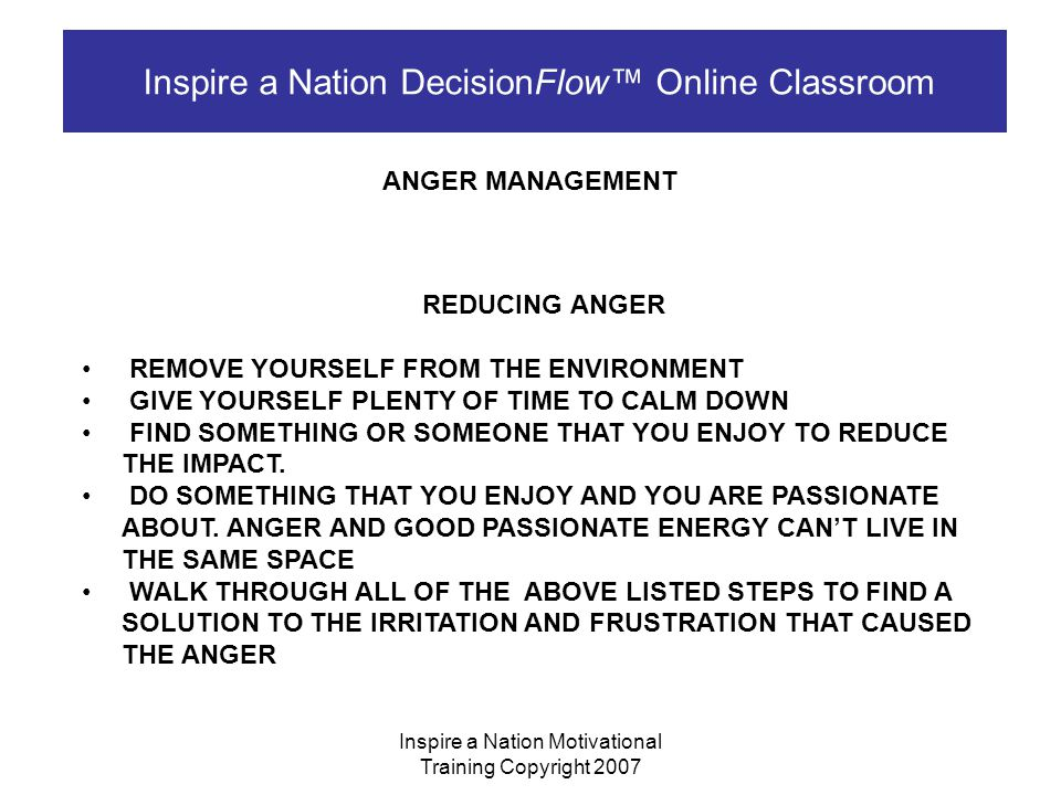 Inspire a Nation Motivational Training Copyright 2007 Inspire a Nation DecisionFlow™ Online Classroom ANGER MANAGEMENT REDUCING FRUSTRATION DETERMINE WHAT YOU FEEL HELPLESS TO DO RESEARCH DIFFERENT COURSES OF ACTION (YOU MAY JUST BE FOCUSED ON ONE COURSE) ASK FOR HELP ASK FOR CHANGE DETERMINE WHAT YOUR TRUE HOPES WERE DETERMINE IF YOUR HOPES WERE REALISTIC CHANGE OR MODIFY YOUR EXPECTATION REPLACE OR SUBSTITUTE WHAT YOU HAD HOPED FOR WITH AN ALTERNATIVE.