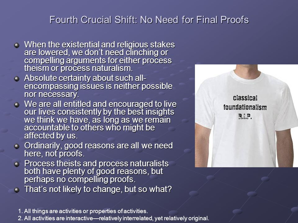 Fourth Crucial Shift: No Need for Final Proofs When the existential and religious stakes are lowered, we don't need clinching or compelling arguments for either process theism or process naturalism.