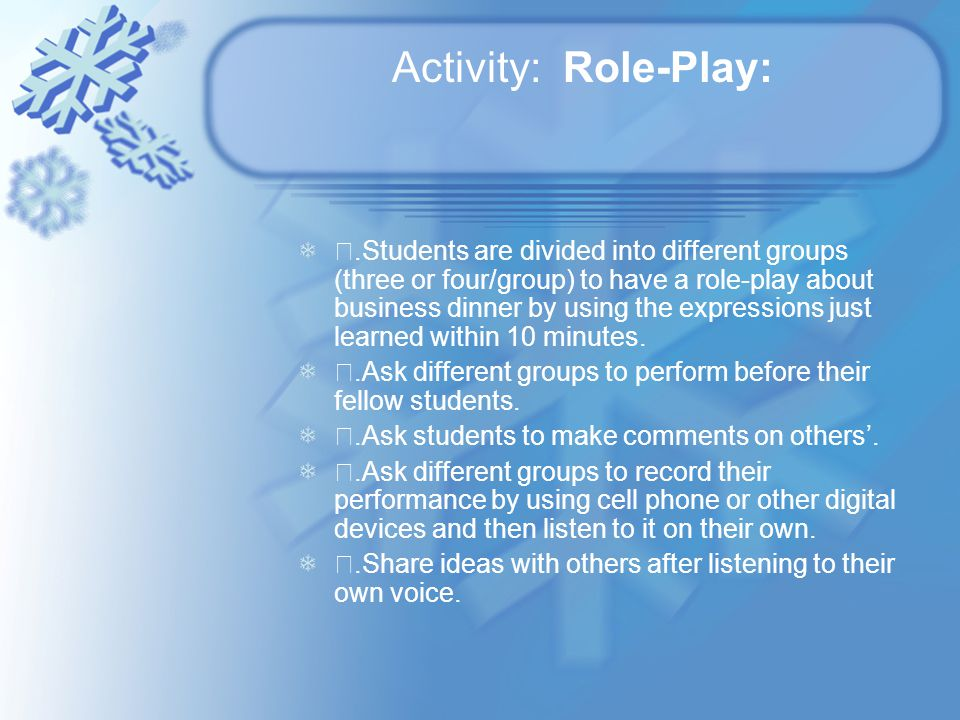 Activity: Role-Play: ⅰ.Students are divided into different groups (three or four/group) to have a role-play about business dinner by using the expressions just learned within 10 minutes.