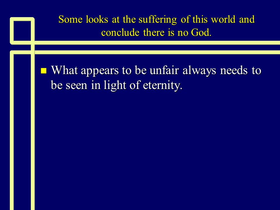 Some looks at the suffering of this world and conclude there is no God. n What appears to be unfair always needs to be seen in light of eternity.